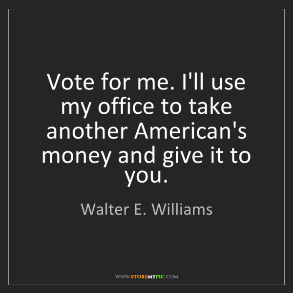 Walter E. Williams: Vote for me. I'll use my office to take another American's...