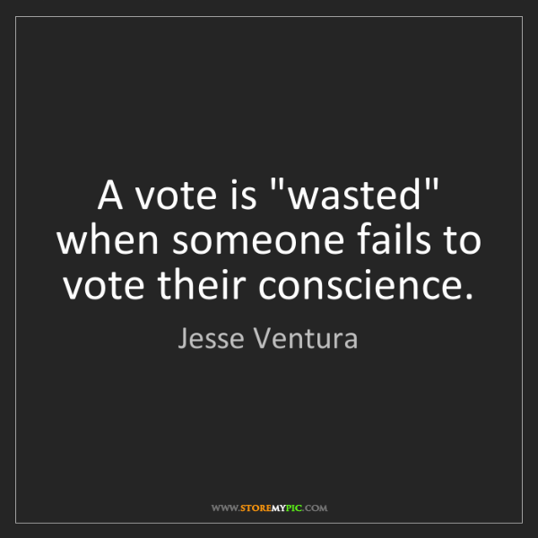 """Jesse Ventura: A vote is """"wasted"""" when someone fails to vote their conscience."""