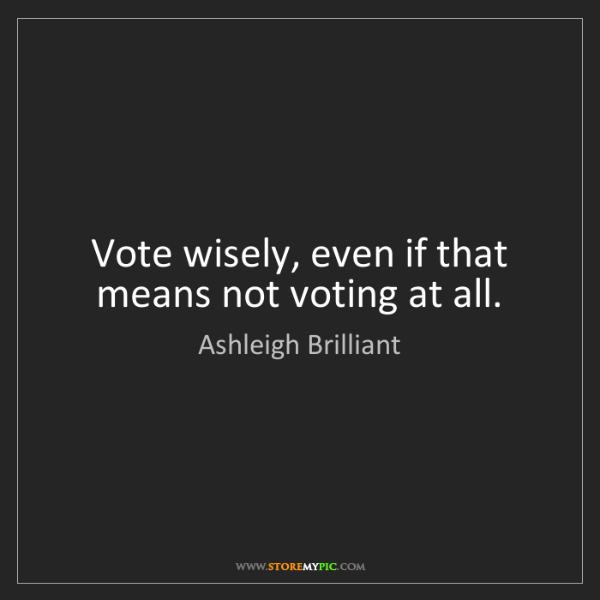 Ashleigh Brilliant: Vote wisely, even if that means not voting at all.