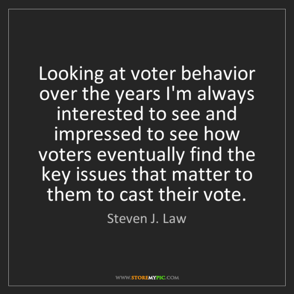 Steven J. Law: Looking at voter behavior over the years I'm always interested...
