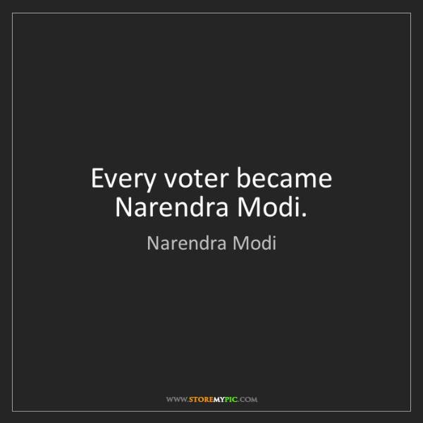 Narendra Modi: Every voter became Narendra Modi.