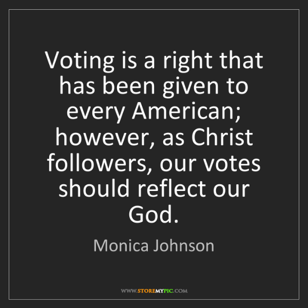 Monica Johnson: Voting is a right that has been given to every American;...