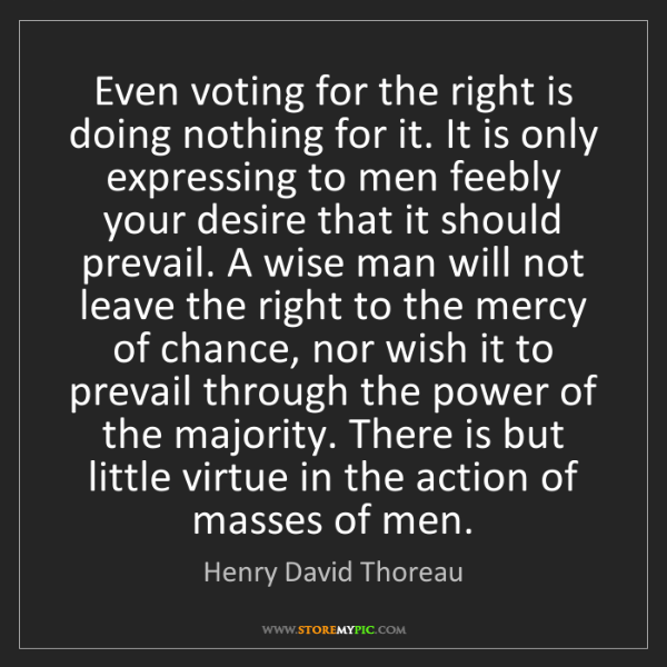 Henry David Thoreau: Even voting for the right is doing nothing for it. It...