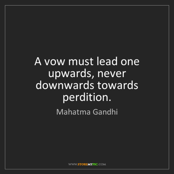 Mahatma Gandhi: A vow must lead one upwards, never downwards towards...