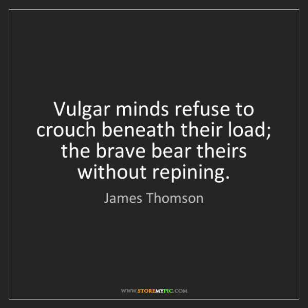 James Thomson: Vulgar minds refuse to crouch beneath their load; the...