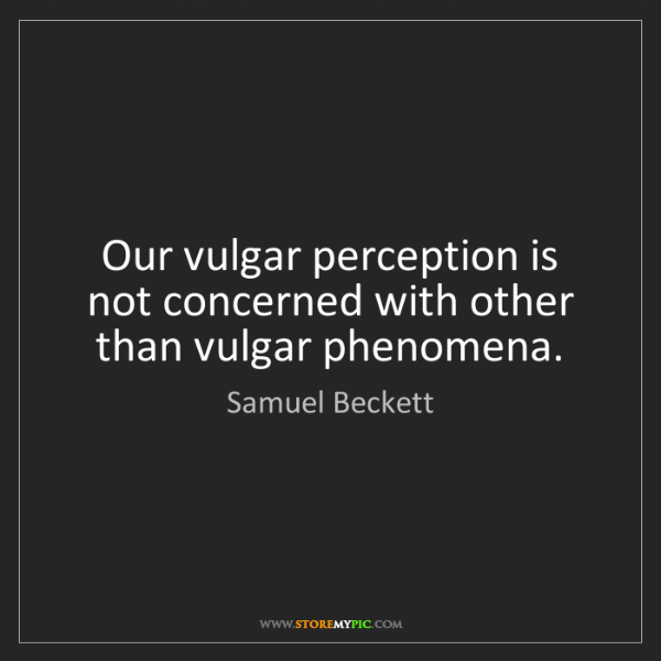 Samuel Beckett: Our vulgar perception is not concerned with other than...