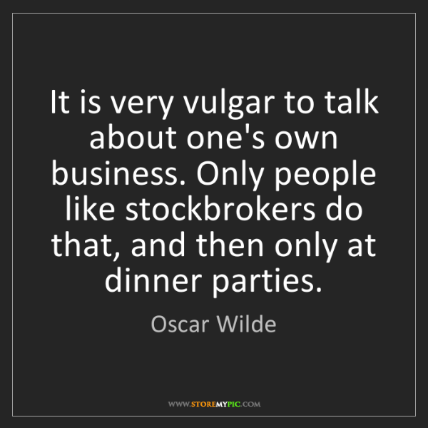 Oscar Wilde: It is very vulgar to talk about one's own business. Only...