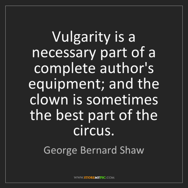 George Bernard Shaw: Vulgarity is a necessary part of a complete author's...