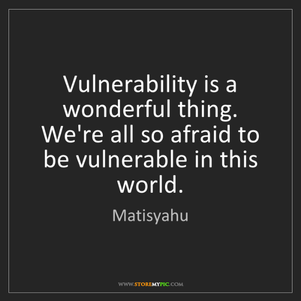 Matisyahu: Vulnerability is a wonderful thing. We're all so afraid...