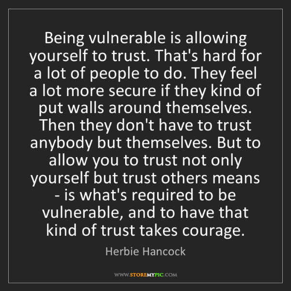 Herbie Hancock: Being vulnerable is allowing yourself to trust. That's...