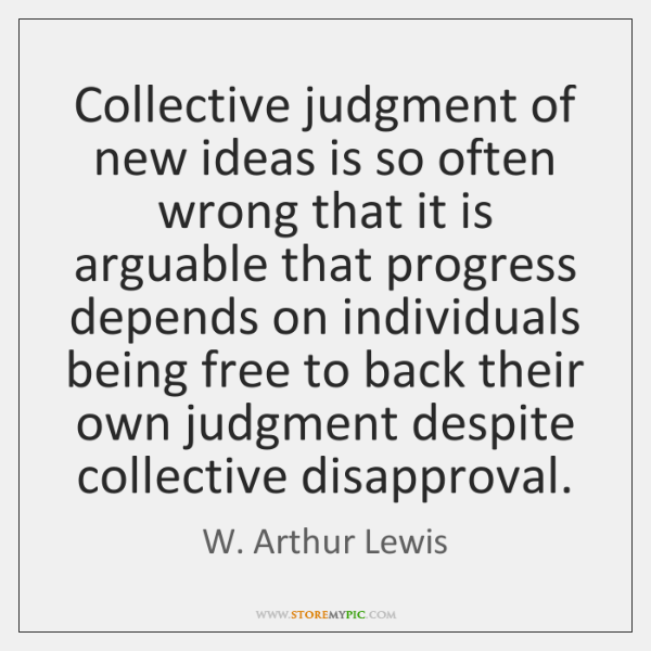 Collective judgment of new ideas is so often wrong that it is ...