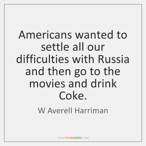 Americans wanted to settle all our difficulties with Russia and then go ...