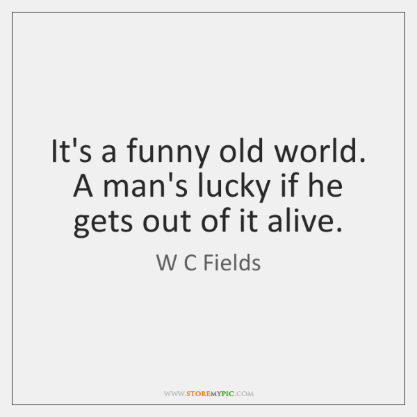 It's a funny old world. A man's lucky if he gets out ...