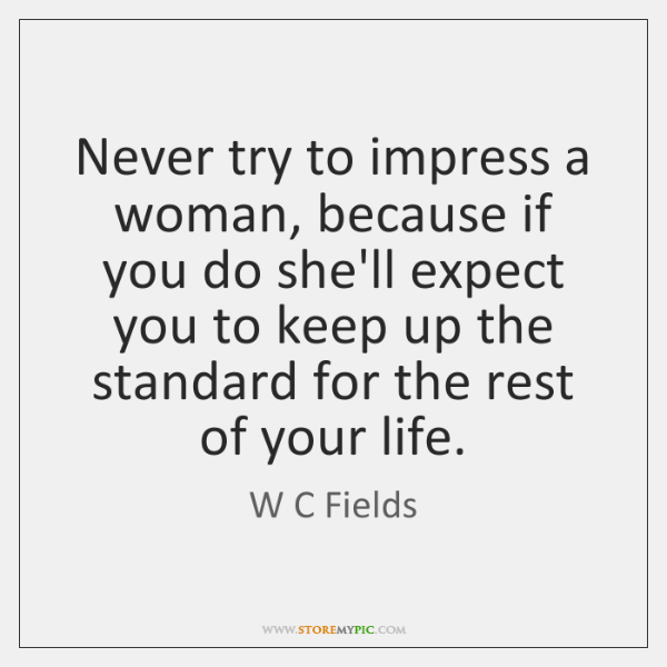 Never try to impress a woman, because if you do she'll expect ...