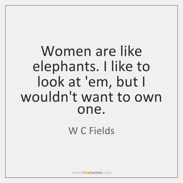Women are like elephants. I like to look at 'em, but I ...