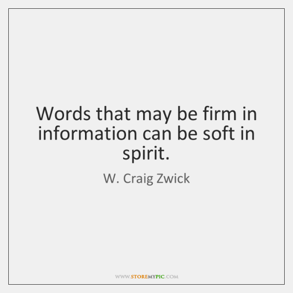 Words that may be firm in information can be soft in spirit.