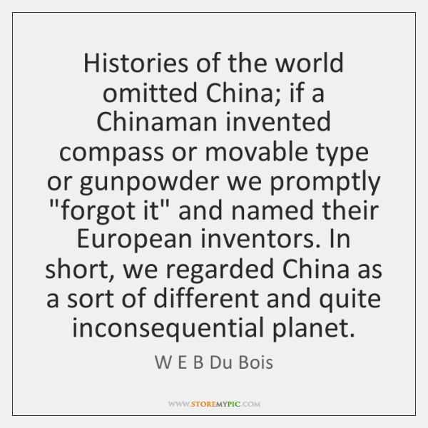 Histories of the world omitted China; if a Chinaman invented compass or ...