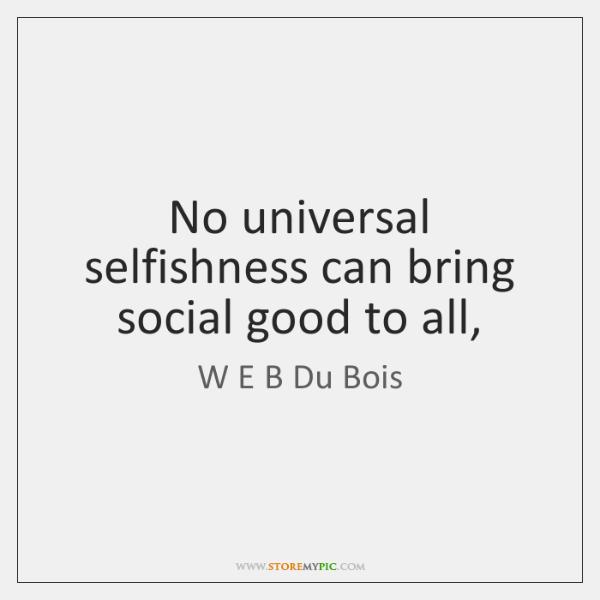 No universal selfishness can bring social good to all,