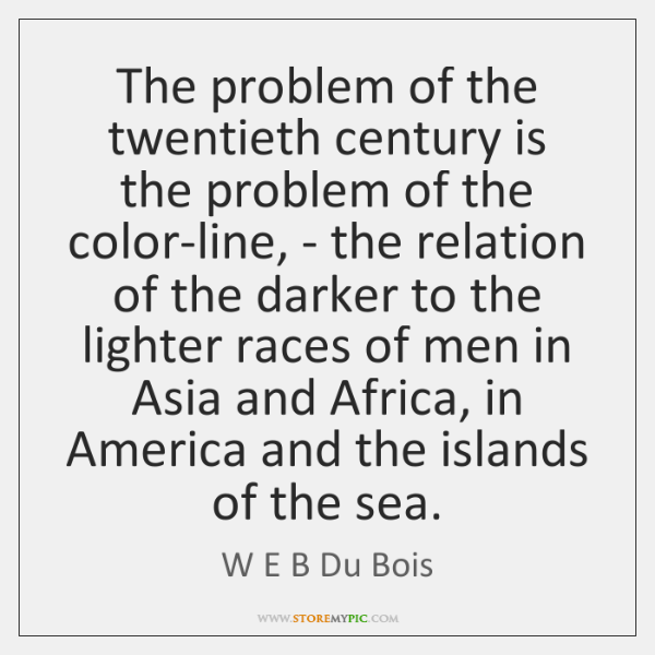 The problem of the twentieth century is the problem of the color-line, ...