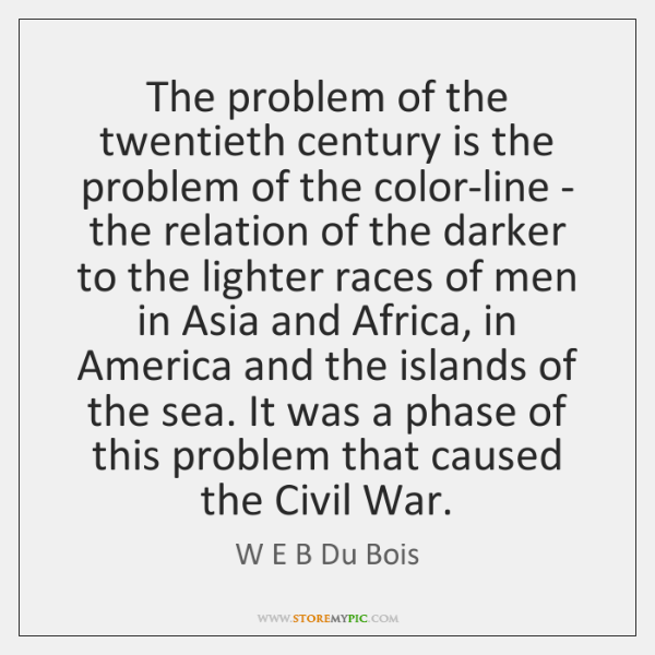 The problem of the twentieth century is the problem of the color-line ...