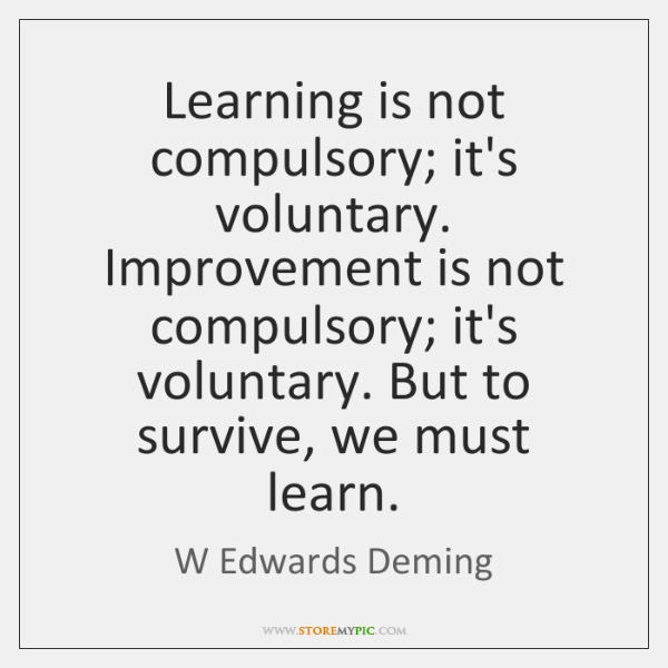 Learning is not compulsory; it's voluntary. Improvement is not compulsory; it's voluntary. ...