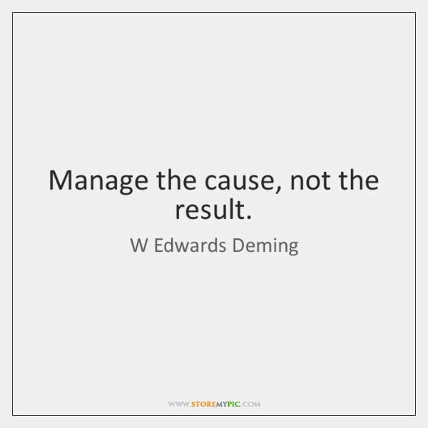 Manage the cause, not the result.