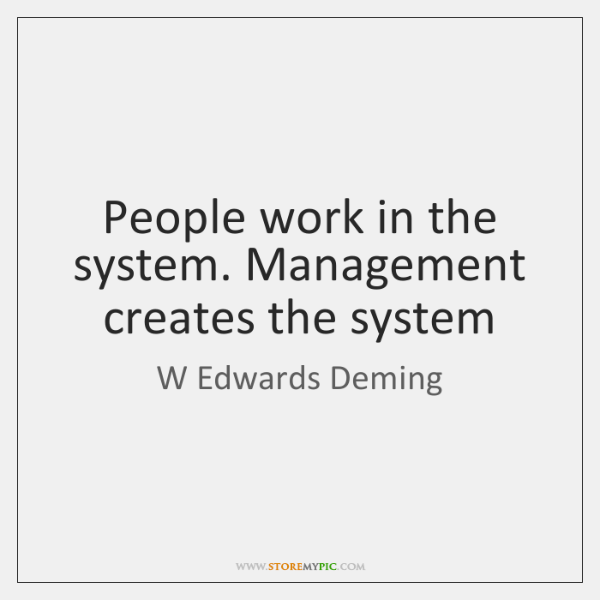 People work in the system. Management creates the system