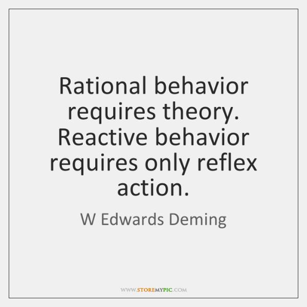 Rational behavior requires theory. Reactive behavior requires only reflex action.