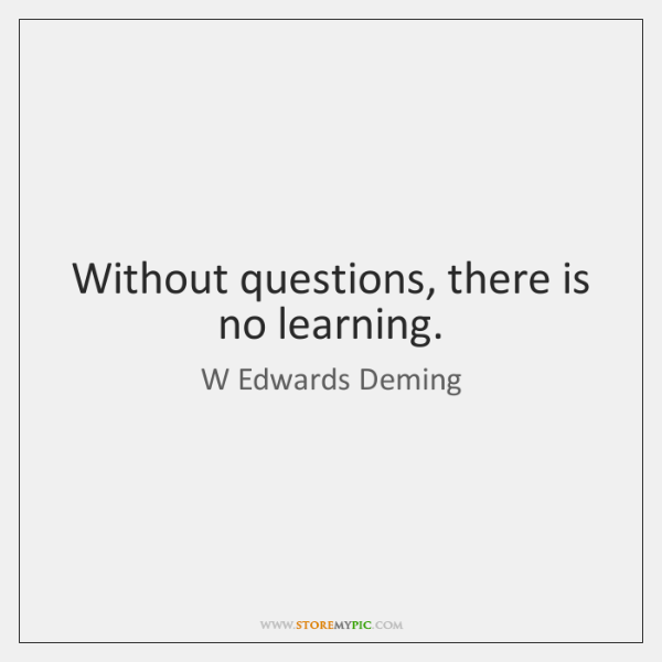 Without questions, there is no learning.