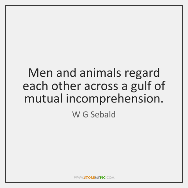 Men and animals regard each other across a gulf of mutual incomprehension.
