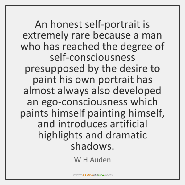 An honest self-portrait is extremely rare because a man who has reached ...