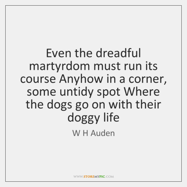 Even the dreadful martyrdom must run its course Anyhow in a corner, ...