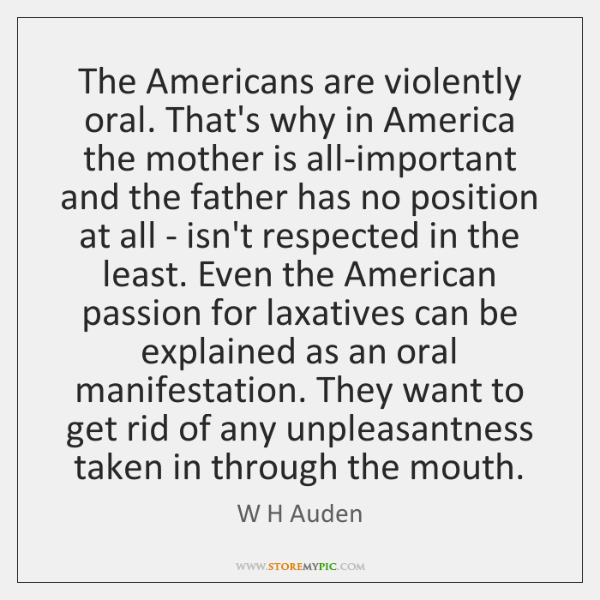 The Americans are violently oral. That's why in America the mother is ...