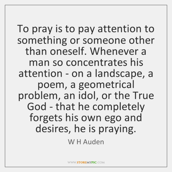 To pray is to pay attention to something or someone other than ...