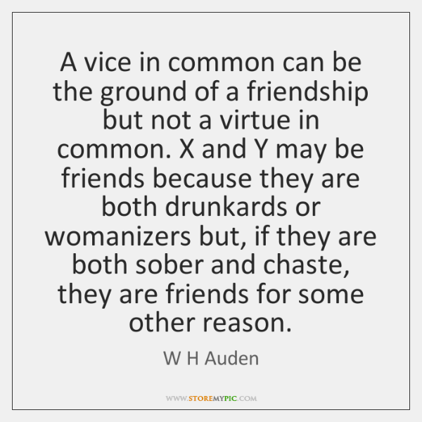 A vice in common can be the ground of a friendship but ...