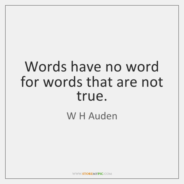 Words have no word for words that are not true.