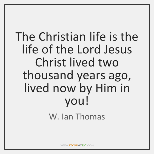 The Christian life is the life of the Lord Jesus Christ lived ...