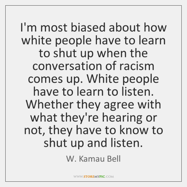I'm most biased about how white people have to learn to shut ...
