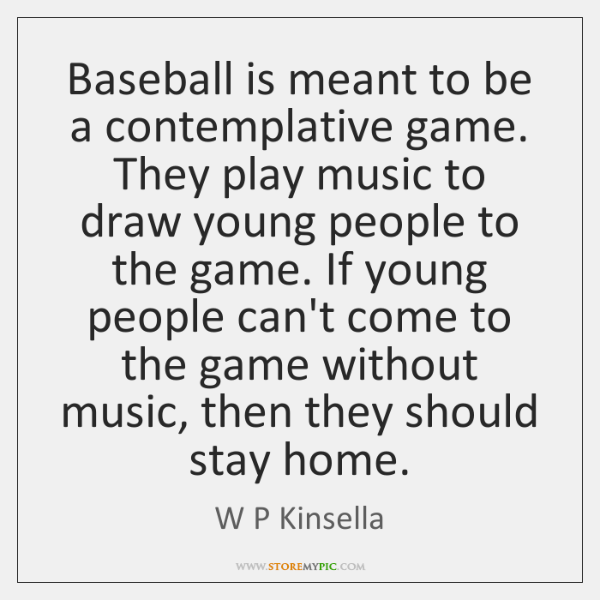 Baseball is meant to be a contemplative game. They play music to ...