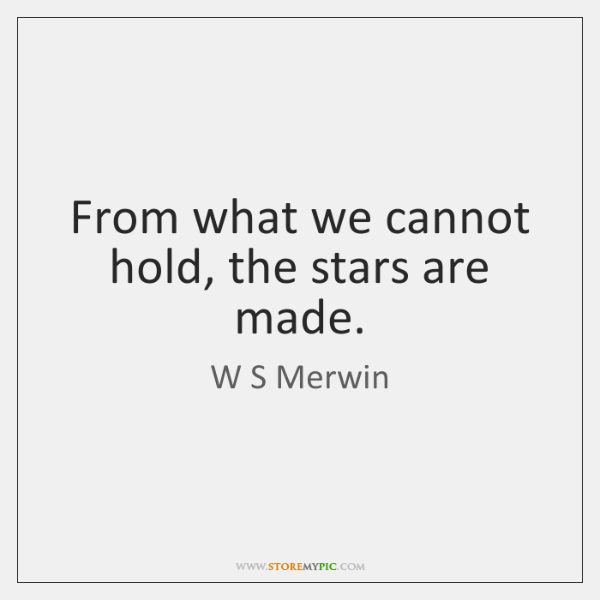 From what we cannot hold, the stars are made.
