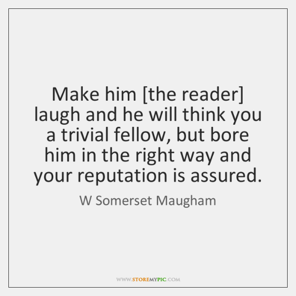 Make him [the reader] laugh and he will think you a trivial ...