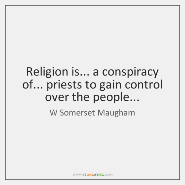 Religion is... a conspiracy of... priests to gain control over the people...