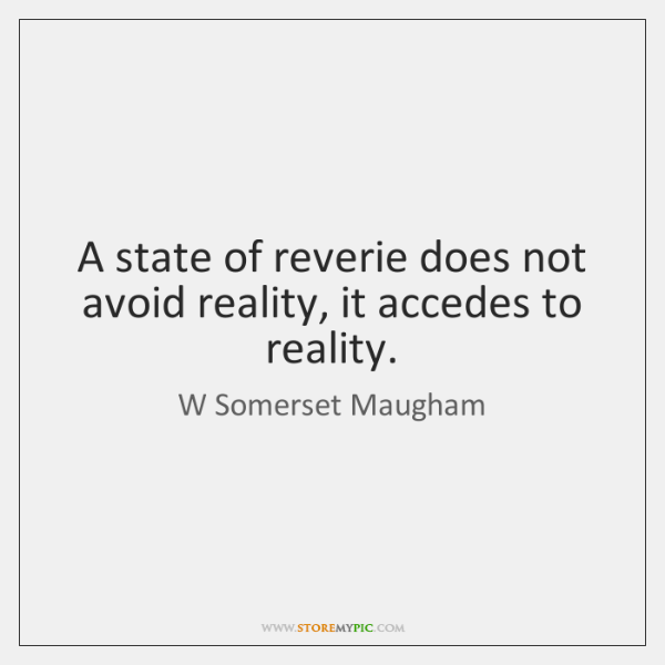 A state of reverie does not avoid reality, it accedes to reality.