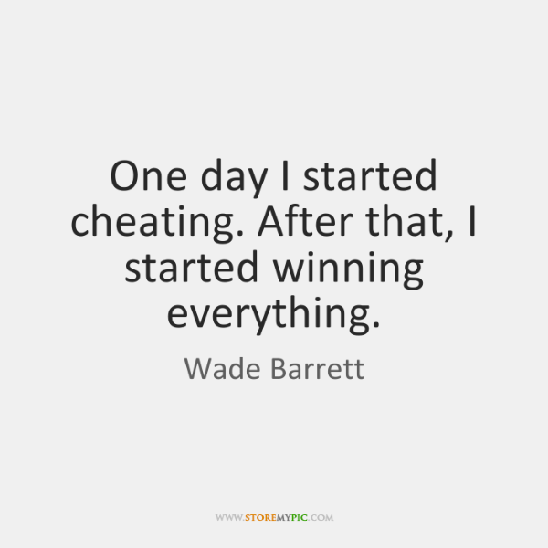 One day I started cheating. After that, I started winning everything.