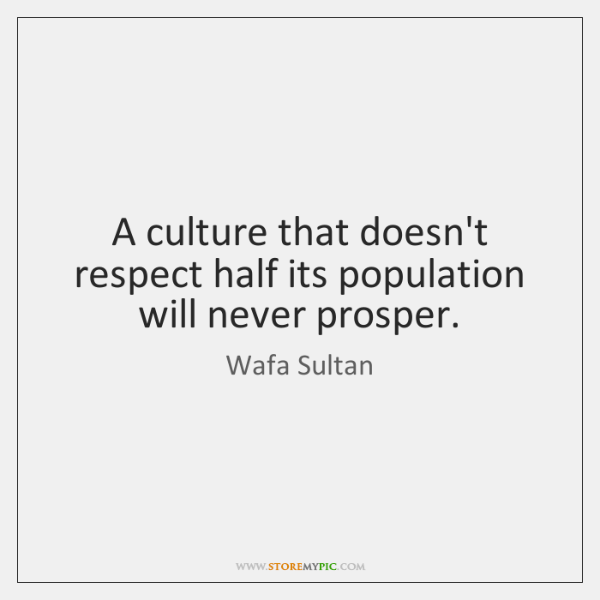 A culture that doesn't respect half its population will never prosper.