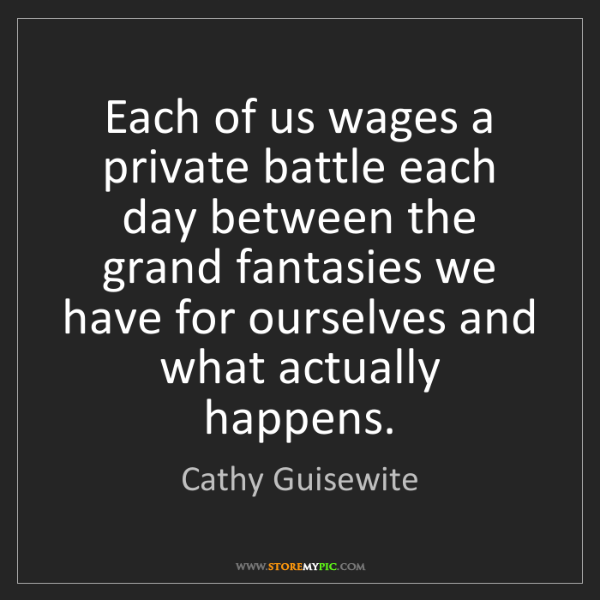 Cathy Guisewite: Each of us wages a private battle each day between the...