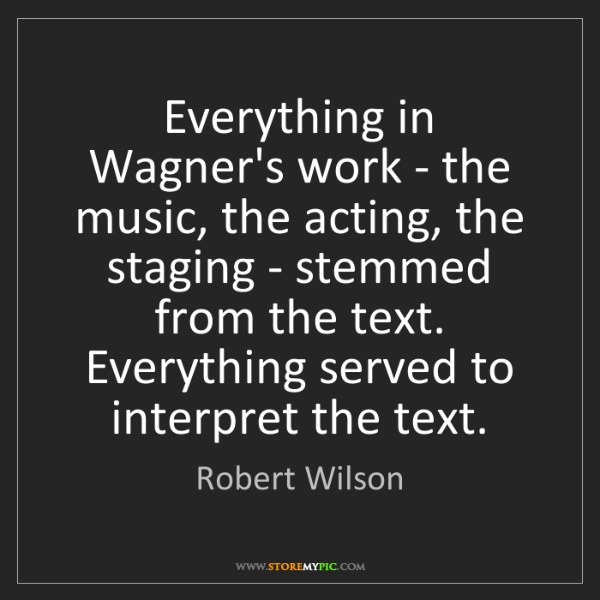 Robert Wilson: Everything in Wagner's work - the music, the acting,...