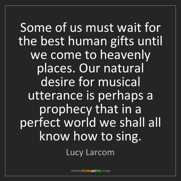 Lucy Larcom: Some of us must wait for the best human gifts until we...