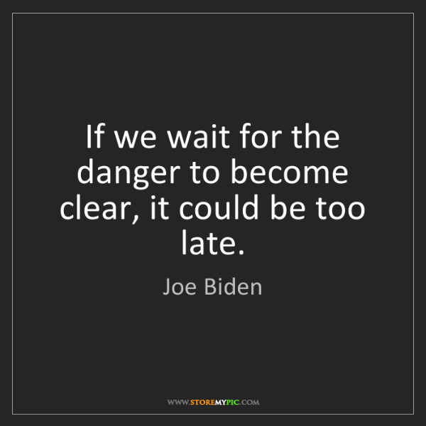 Joe Biden: If we wait for the danger to become clear, it could be...