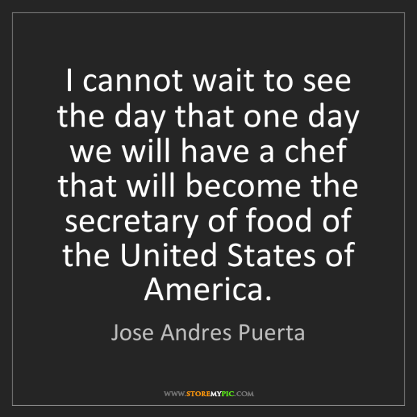 Jose Andres Puerta: I cannot wait to see the day that one day we will have...